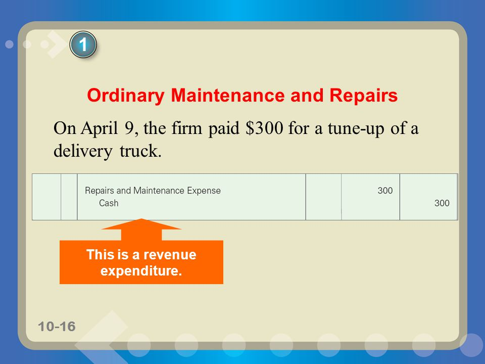 10-16 Ordinary Maintenance and Repairs On April 9, the firm paid $300 for a tune-up of a delivery truck. 1 This is a revenue expenditure.