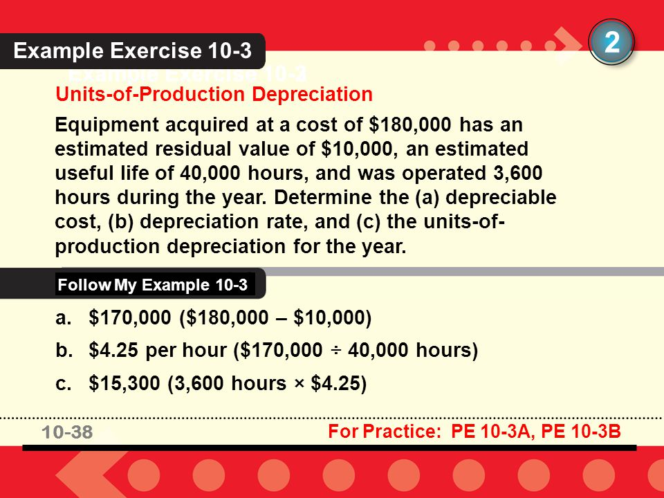 10-38 Example Exercise 10-3 Units-of-Production Depreciation 2 Equipment acquired at a cost of $180,000 has an estimated residual value of $10,000, an