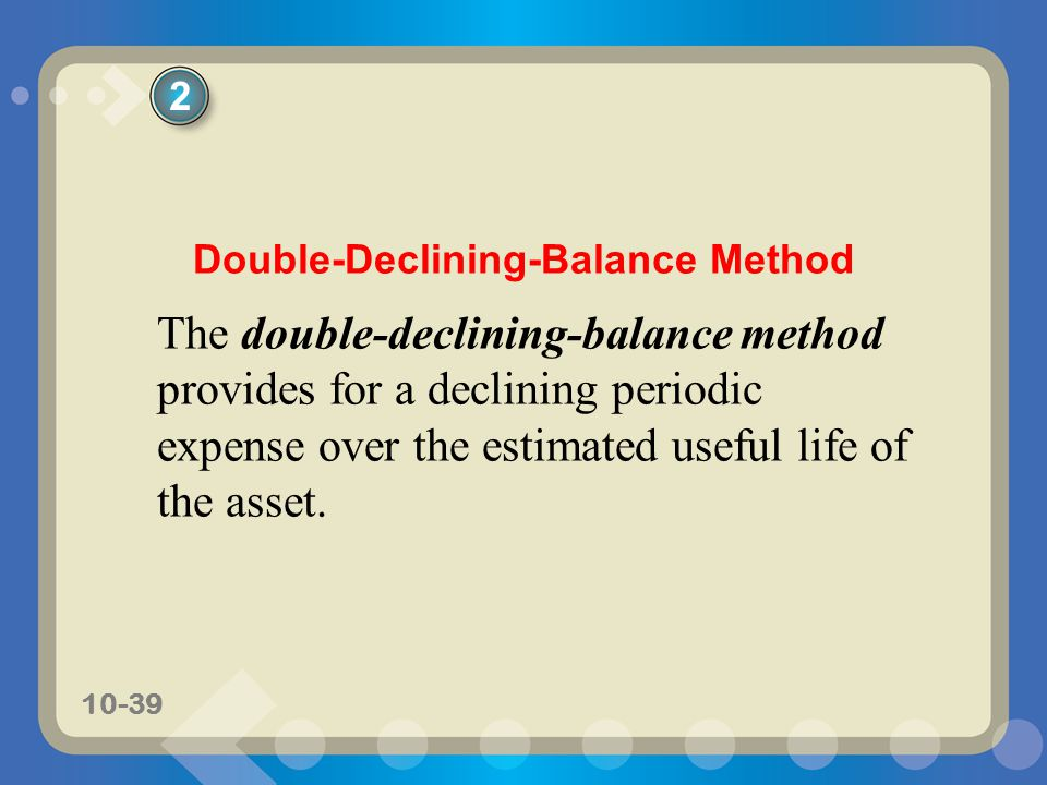 10-39 Double-Declining-Balance Method The double-declining-balance method provides for a declining periodic expense over the estimated useful life of