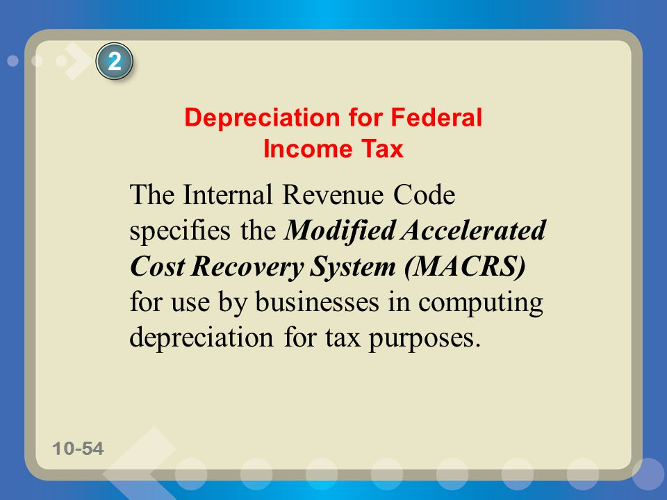 10-54 Depreciation for Federal Income Tax The Internal Revenue Code specifies the Modified Accelerated Cost Recovery System (MACRS) for use by busines