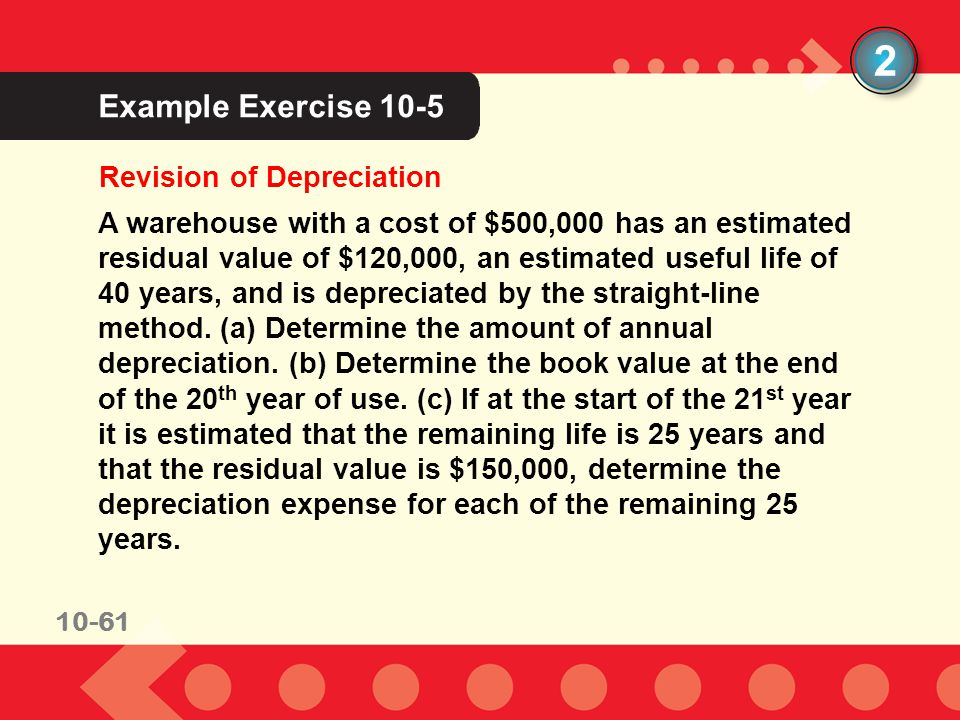 10-61 Example Exercise 10-5 Revision of Depreciation 2 A warehouse with a cost of $500,000 has an estimated residual value of $120,000, an estimated u