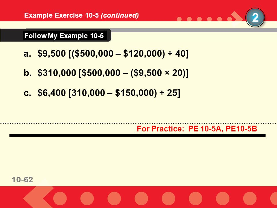 10-62 Example Exercise 10-5 (continued) 2 a.$9,500 [($500,000 – $120,000) ÷ 40] b.$310,000 [$500,000 – ($9,500 × 20)] c.$6,400 [310,000 – $150,000) ÷