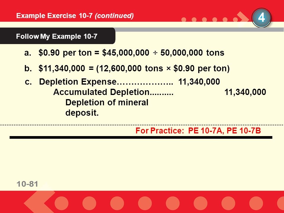 10-81 Example Exercise 10-7 (continued) 10-81 For Practice: PE 10-7A, PE 10-7B c.Depletion Expense………………..11,340,000 Accumulated Depletion..........11