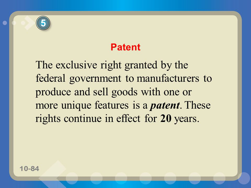 10-84 The exclusive right granted by the federal government to manufacturers to produce and sell goods with one or more unique features is a patent. T