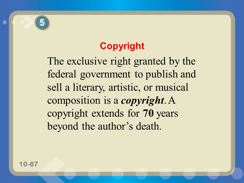 10-87 The exclusive right granted by the federal government to publish and sell a literary, artistic, or musical composition is a copyright. A copyrig
