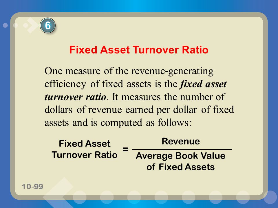 10-99 Fixed Asset Turnover Ratio One measure of the revenue-generating efficiency of fixed assets is the fixed asset turnover ratio. It measures the n