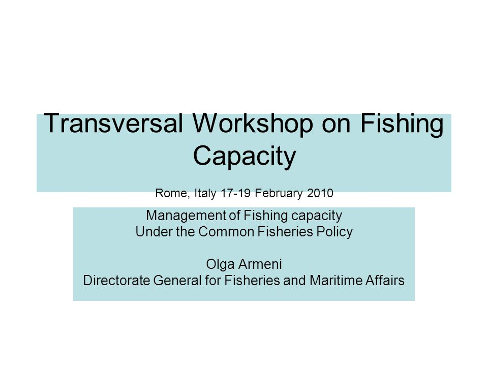 Transversal Workshop on Fishing Capacity Rome, Italy 17-19 February 2010 Management of Fishing capacity Under the Common Fisheries Policy Olga Armeni