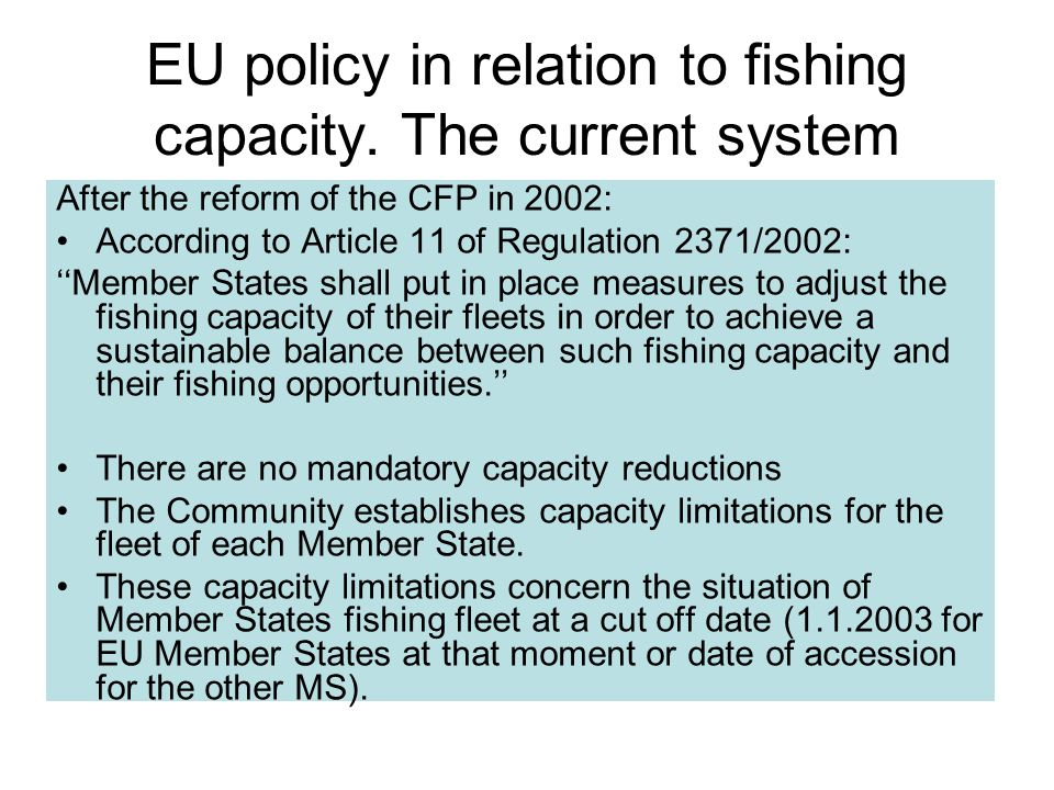 EU policy in relation to fishing capacity. The current system After the reform of the CFP in 2002: According to Article 11 of Regulation 2371/2002: ''