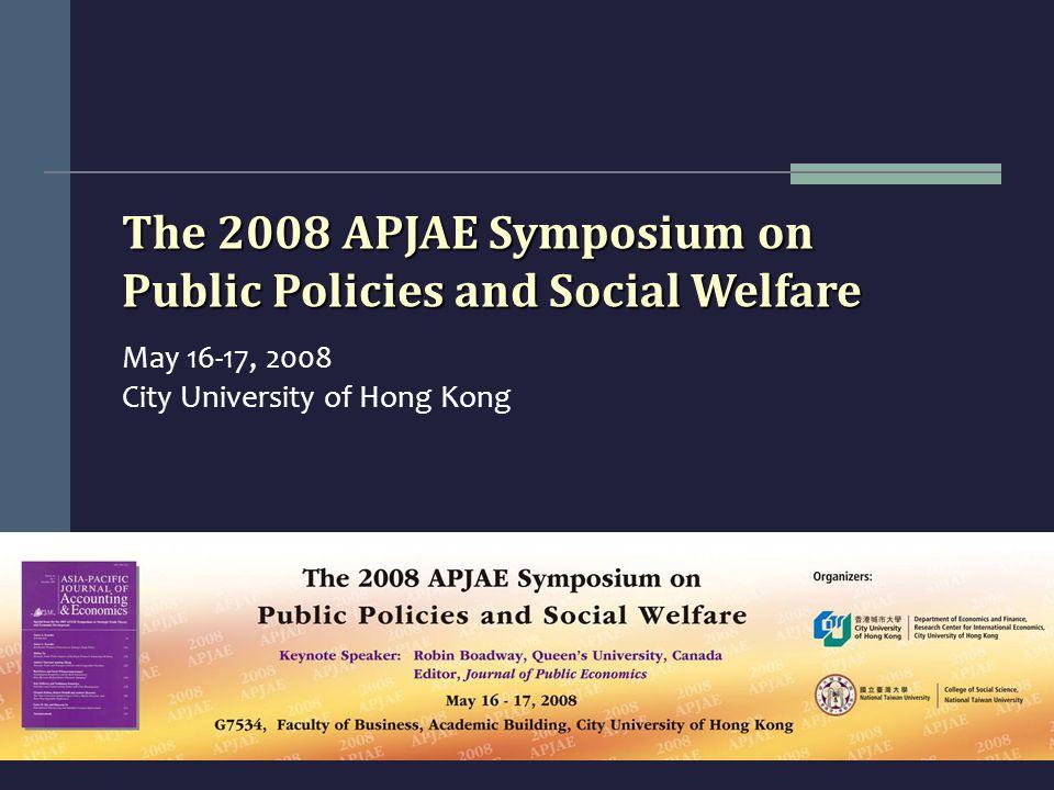The 2008 APJAE Symposium on Public Policies and Social Welfare May 16-17, 2008 City University of Hong Kong