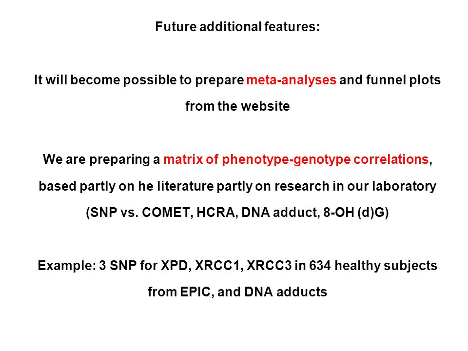 Future additional features: It will become possible to prepare meta-analyses and funnel plots from the website We are preparing a matrix of phenotype-genotype correlations, based partly on he literature partly on research in our laboratory (SNP vs.