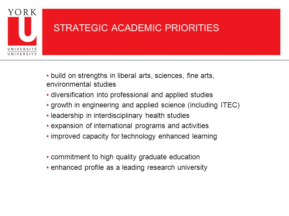 STRATEGIC ACADEMIC PRIORITIES build on strengths in liberal arts, sciences, fine arts, environmental studies diversification into professional and applied studies growth in engineering and applied science (including ITEC) leadership in interdisciplinary health studies expansion of international programs and activities improved capacity for technology enhanced learning commitment to high quality graduate education enhanced profile as a leading research university