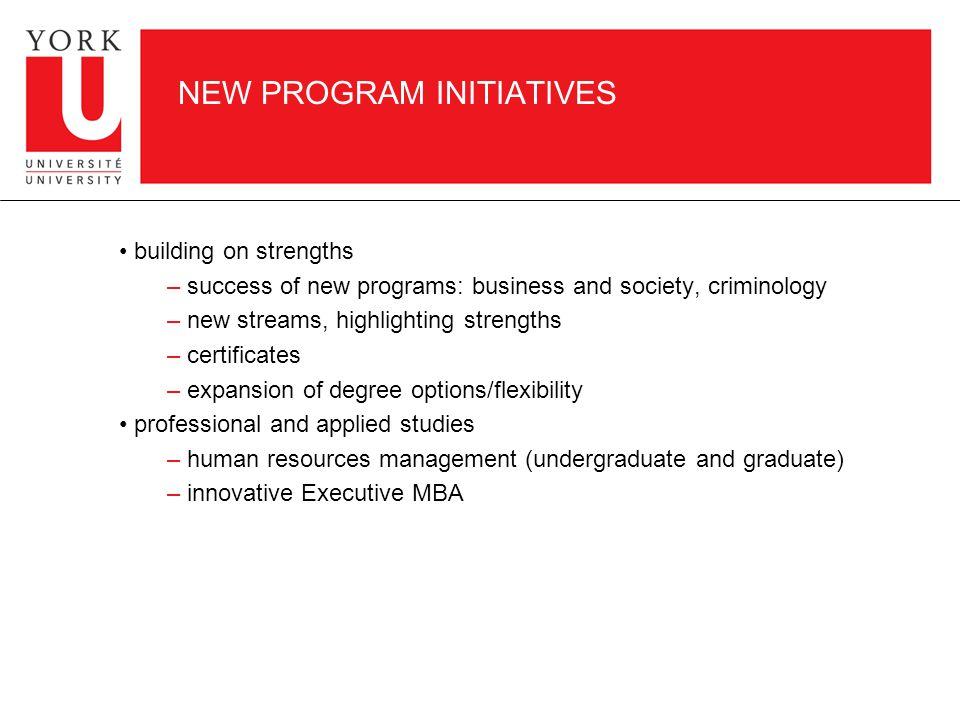 NEW PROGRAM INITIATIVES building on strengths – success of new programs: business and society, criminology – new streams, highlighting strengths – certificates – expansion of degree options/flexibility professional and applied studies – human resources management (undergraduate and graduate) – innovative Executive MBA
