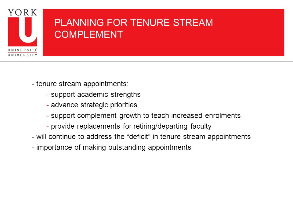 PLANNING FOR TENURE STREAM COMPLEMENT - tenure stream appointments: - support academic strengths - advance strategic priorities - support complement growth to teach increased enrolments - provide replacements for retiring/departing faculty - will continue to address the deficit in tenure stream appointments - importance of making outstanding appointments