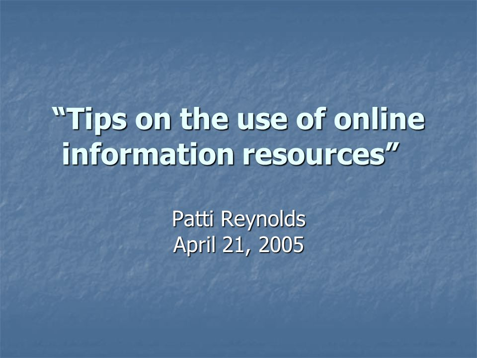 """Tips on the use of online information resources"" ""Tips on the use of online information resources"" Patti Reynolds April 21, 2005"