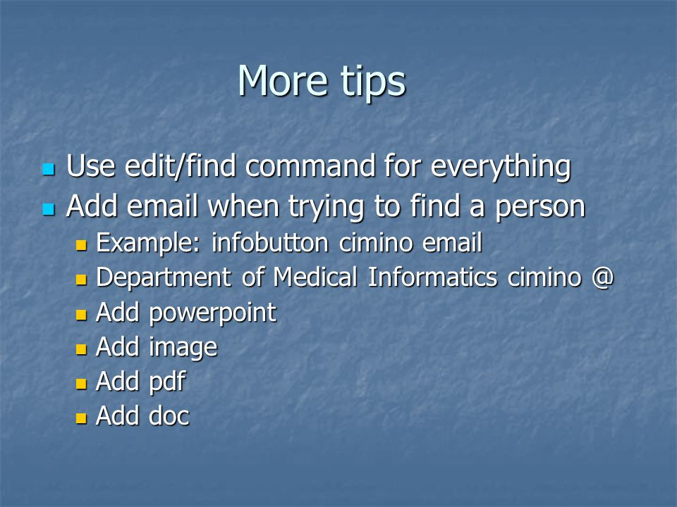More tips Use edit/find command for everything Use edit/find command for everything Add email when trying to find a person Add email when trying to find a person Example: infobutton cimino email Example: infobutton cimino email Department of Medical Informatics cimino @ Department of Medical Informatics cimino @ Add powerpoint Add powerpoint Add image Add image Add pdf Add pdf Add doc Add doc