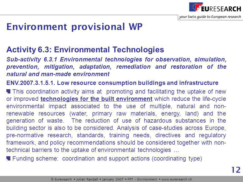 © Euresearch  Julian Randall  January 2007  FP7 – Environment  www.euresearch.ch 12 Activity 6.3: Environmental Technologies Sub-activity 6.3.1 Environmental technologies for observation, simulation, prevention, mitigation, adaptation, remediation and restoration of the natural and man-made environment ENV.2007.3.1.5.1.