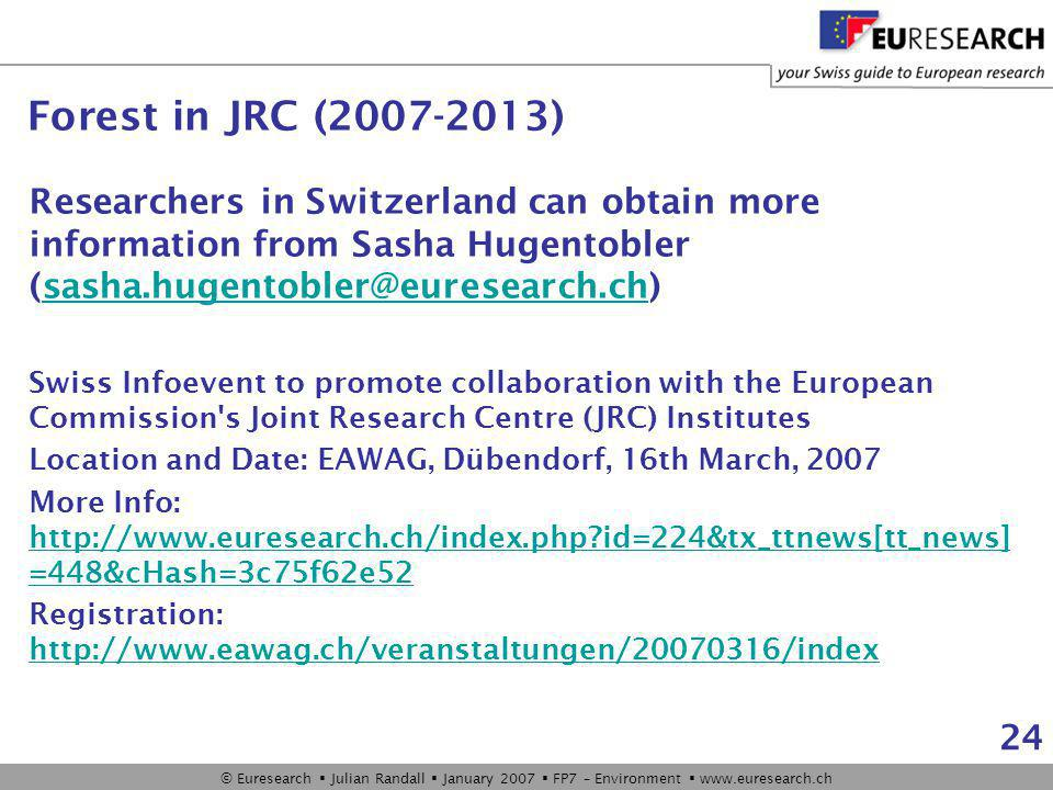 © Euresearch  Julian Randall  January 2007  FP7 – Environment  www.euresearch.ch 24 Researchers in Switzerland can obtain more information from Sasha Hugentobler (sasha.hugentobler@euresearch.ch)sasha.hugentobler@euresearch.ch Swiss Infoevent to promote collaboration with the European Commission s Joint Research Centre (JRC) Institutes Location and Date: EAWAG, Dübendorf, 16th March, 2007 More Info: http://www.euresearch.ch/index.php id=224&tx_ttnews[tt_news] =448&cHash=3c75f62e52 http://www.euresearch.ch/index.php id=224&tx_ttnews[tt_news] =448&cHash=3c75f62e52 Registration: http://www.eawag.ch/veranstaltungen/20070316/index http://www.eawag.ch/veranstaltungen/20070316/index Forest in JRC (2007-2013)