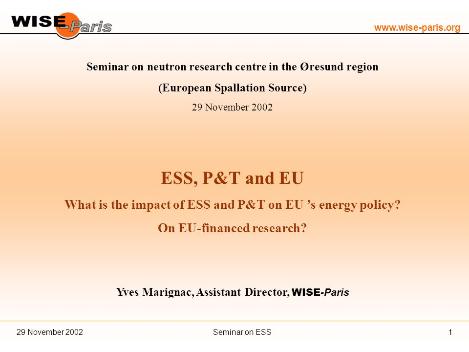 www.wise-paris.org Seminar on ESS29 November 20021 Seminar on neutron research centre in the Øresund region (European Spallation Source) 29 November 2002 ESS, P&T and EU What is the impact of ESS and P&T on EU 's energy policy.