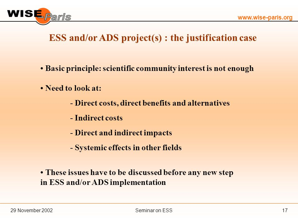 www.wise-paris.org Seminar on ESS29 November 200217 ESS and/or ADS project(s) : the justification case Basic principle: scientific community interest is not enough Need to look at: - Direct costs, direct benefits and alternatives - Indirect costs - Direct and indirect impacts - Systemic effects in other fields These issues have to be discussed before any new step in ESS and/or ADS implementation