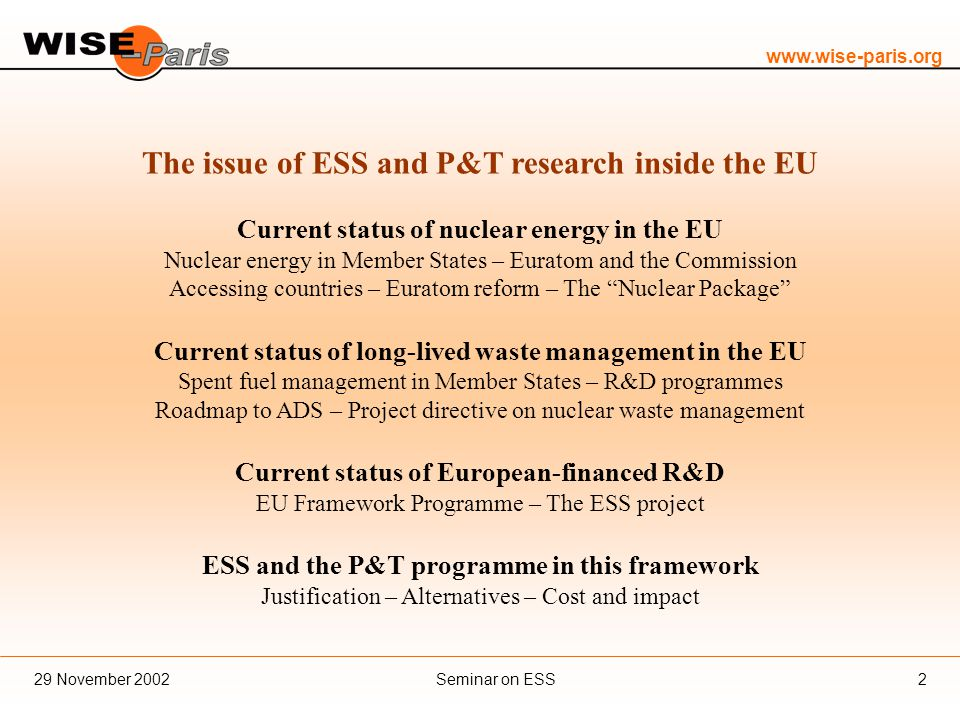 www.wise-paris.org Seminar on ESS29 November 20022 The issue of ESS and P&T research inside the EU Current status of nuclear energy in the EU Nuclear energy in Member States – Euratom and the Commission Accessing countries – Euratom reform – The Nuclear Package Current status of long-lived waste management in the EU Spent fuel management in Member States – R&D programmes Roadmap to ADS – Project directive on nuclear waste management Current status of European-financed R&D EU Framework Programme – The ESS project ESS and the P&T programme in this framework Justification – Alternatives – Cost and impact