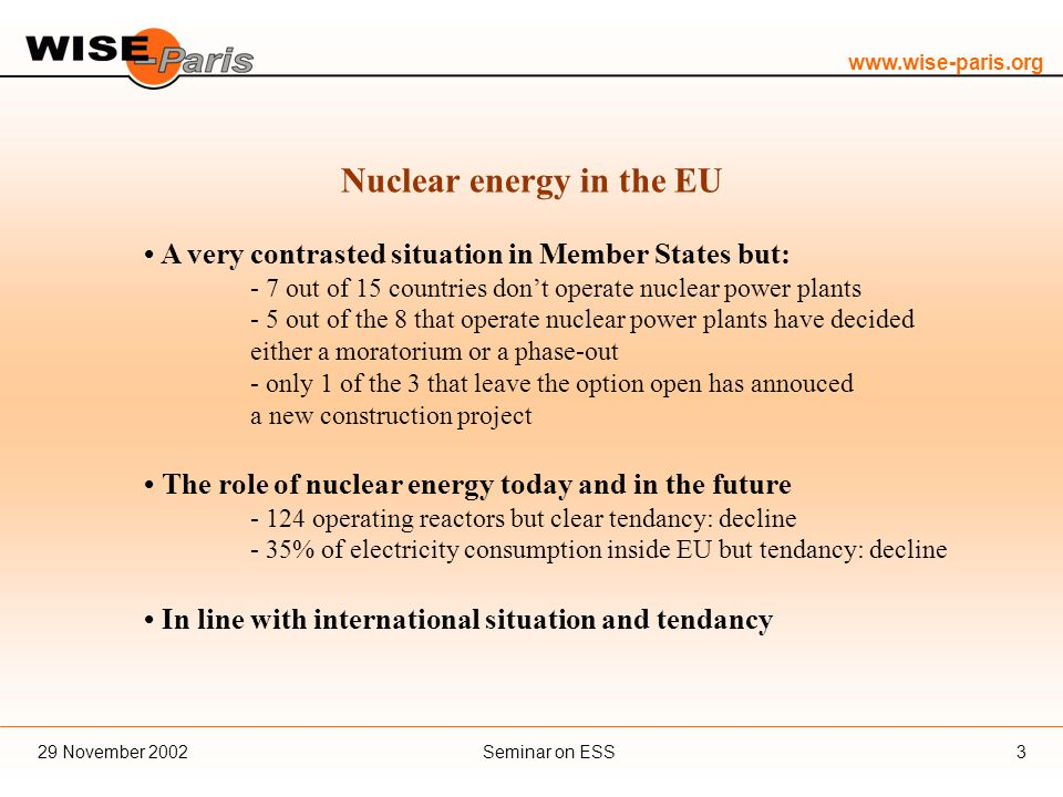 Seminar on ESS29 November Nuclear energy in the EU A very contrasted situation in Member States but: - 7 out of 15 countries don't operate nuclear power plants - 5 out of the 8 that operate nuclear power plants have decided either a moratorium or a phase-out - only 1 of the 3 that leave the option open has annouced a new construction project The role of nuclear energy today and in the future operating reactors but clear tendancy: decline - 35% of electricity consumption inside EU but tendancy: decline In line with international situation and tendancy