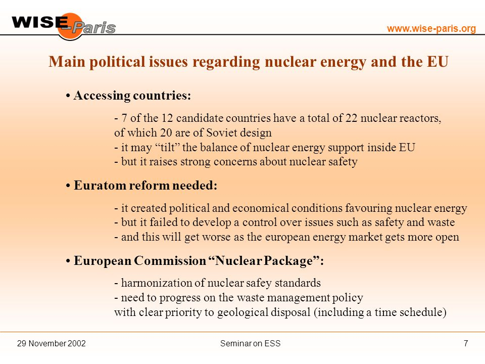 www.wise-paris.org Seminar on ESS29 November 20027 Main political issues regarding nuclear energy and the EU Accessing countries: - 7 of the 12 candidate countries have a total of 22 nuclear reactors, of which 20 are of Soviet design - it may tilt the balance of nuclear energy support inside EU - but it raises strong concerns about nuclear safety Euratom reform needed: - it created political and economical conditions favouring nuclear energy - but it failed to develop a control over issues such as safety and waste - and this will get worse as the european energy market gets more open European Commission Nuclear Package : - harmonization of nuclear safey standards - need to progress on the waste management policy with clear priority to geological disposal (including a time schedule)