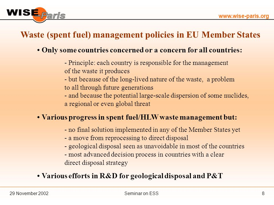 www.wise-paris.org Seminar on ESS29 November 20028 Waste (spent fuel) management policies in EU Member States Only some countries concerned or a concern for all countries: - Principle: each country is responsible for the management of the waste it produces - but because of the long-lived nature of the waste, a problem to all through future generations - and because the potential large-scale dispersion of some nuclides, a regional or even global threat Various progress in spent fuel/HLW waste management but: - no final solution implemented in any of the Member States yet - a move from reprocessing to direct disposal - geological disposal seen as unavoidable in most of the countries - most advanced decision process in countries with a clear direct disposal strategy Various efforts in R&D for geological disposal and P&T