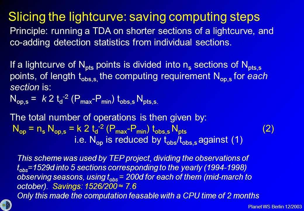 Planet WS Berlin 12/2003 Slicing the lightcurve: saving computing steps Principle: running a TDA on shorter sections of a lightcurve, and co-adding detection statistics from individual sections.