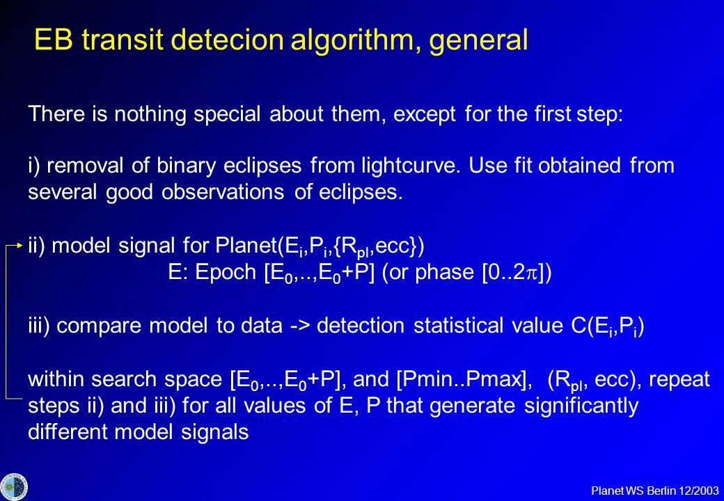 Planet WS Berlin 12/2003 EB transit detecion vs single star TD Difference of EB algorithms is in the generation of model transits and in finding an efficient way to compare them to the data.