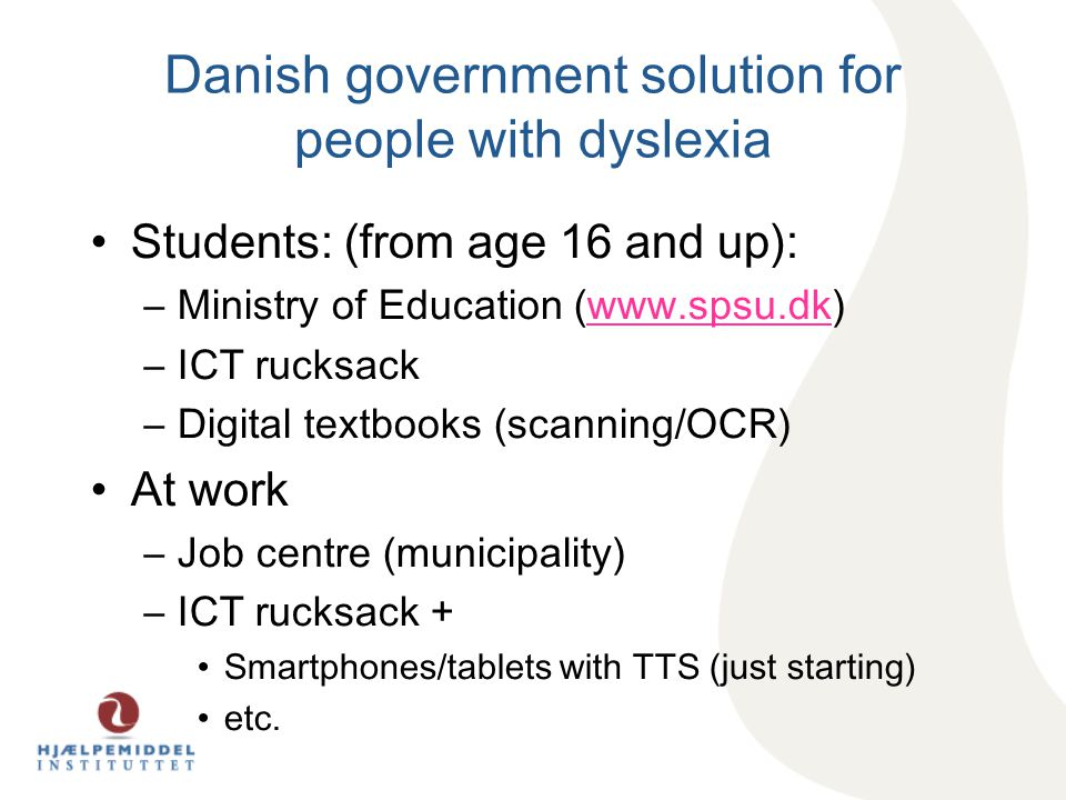 Danish government solution for people with dyslexia Students: (from age 16 and up): –Ministry of Education (www.spsu.dk)www.spsu.dk –ICT rucksack –Digital textbooks (scanning/OCR) At work –Job centre (municipality) –ICT rucksack + Smartphones/tablets with TTS (just starting) etc.