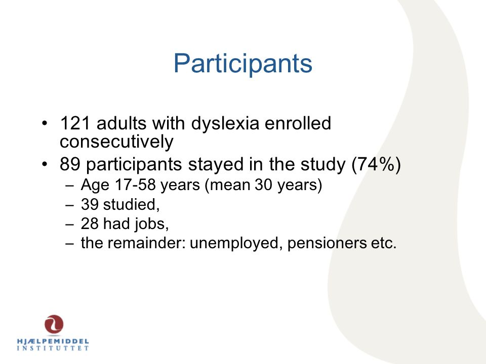 Participants 121 adults with dyslexia enrolled consecutively 89 participants stayed in the study (74%) –Age 17-58 years (mean 30 years) –39 studied, –28 had jobs, –the remainder: unemployed, pensioners etc.