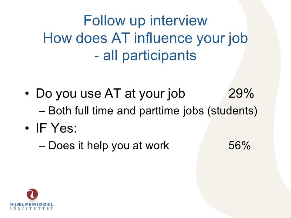 Follow up interview How does AT influence your job - all participants Do you use AT at your job 29% –Both full time and parttime jobs (students) IF Yes: –Does it help you at work 56%