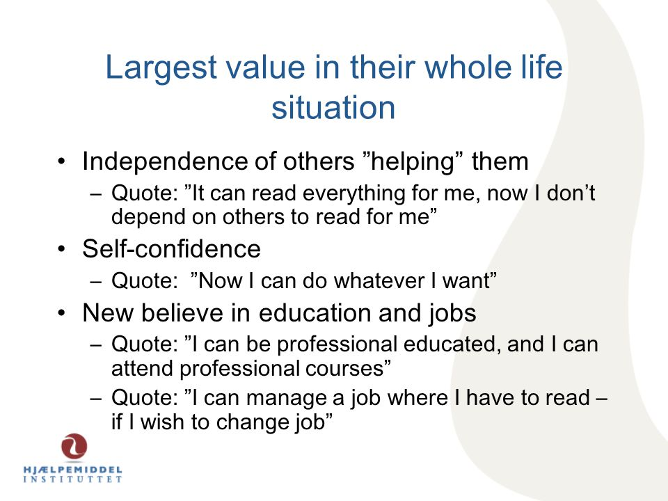 Largest value in their whole life situation Independence of others helping them –Quote: It can read everything for me, now I don't depend on others to read for me Self-confidence –Quote: Now I can do whatever I want New believe in education and jobs –Quote: I can be professional educated, and I can attend professional courses –Quote: I can manage a job where I have to read – if I wish to change job