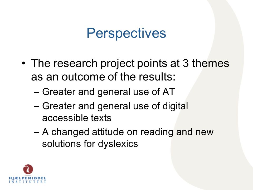 Perspectives The research project points at 3 themes as an outcome of the results: –Greater and general use of AT –Greater and general use of digital accessible texts –A changed attitude on reading and new solutions for dyslexics