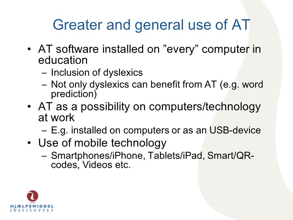 Greater and general use of AT AT software installed on every computer in education –Inclusion of dyslexics –Not only dyslexics can benefit from AT (e.g.