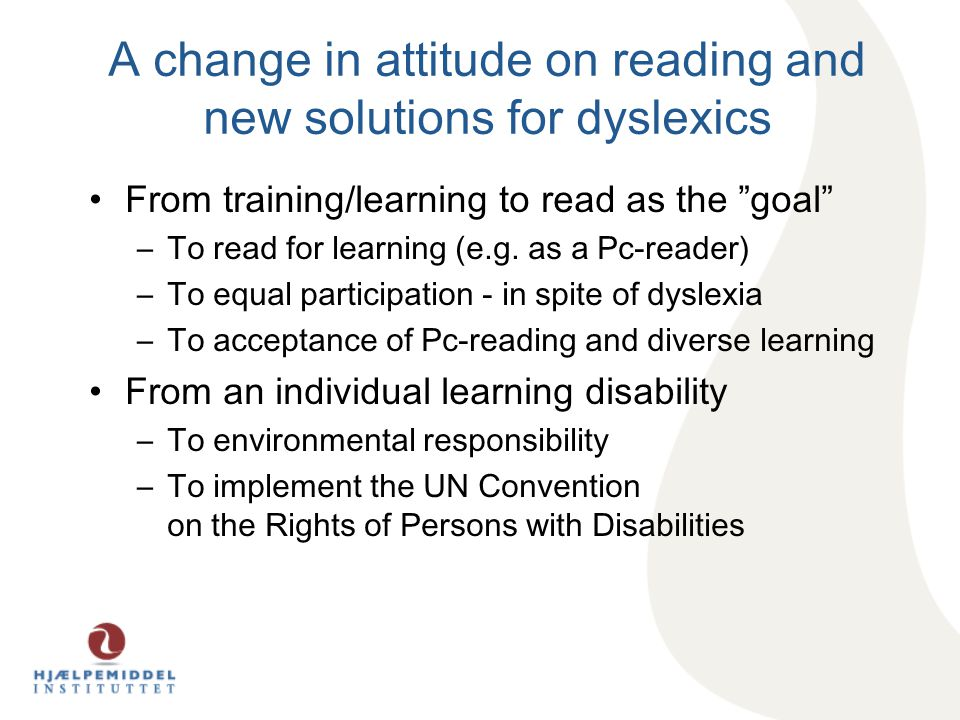 A change in attitude on reading and new solutions for dyslexics From training/learning to read as the goal –To read for learning (e.g.