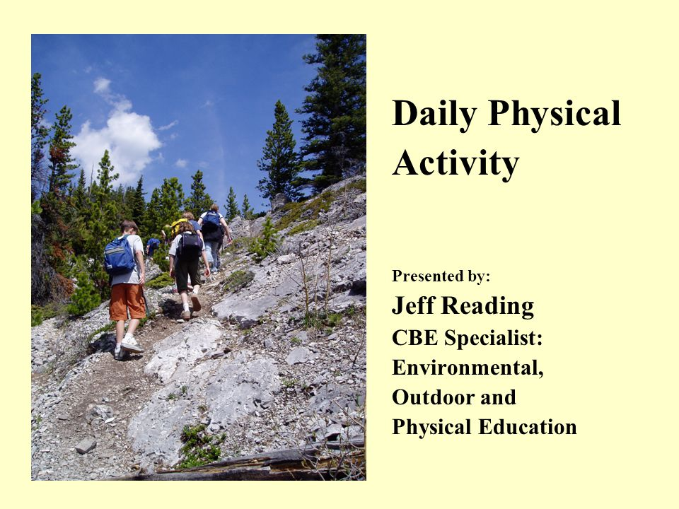 Daily Physical Activity Presented by: Jeff Reading CBE Specialist: Environmental, Outdoor and Physical Education