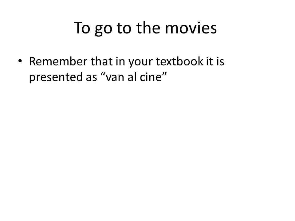 To go to the movies Remember that in your textbook it is presented as van al cine