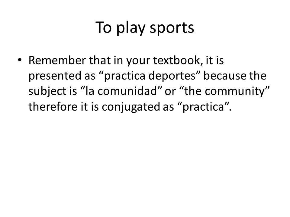 To play sports Remember that in your textbook, it is presented as practica deportes because the subject is la comunidad or the community therefore it is conjugated as practica .