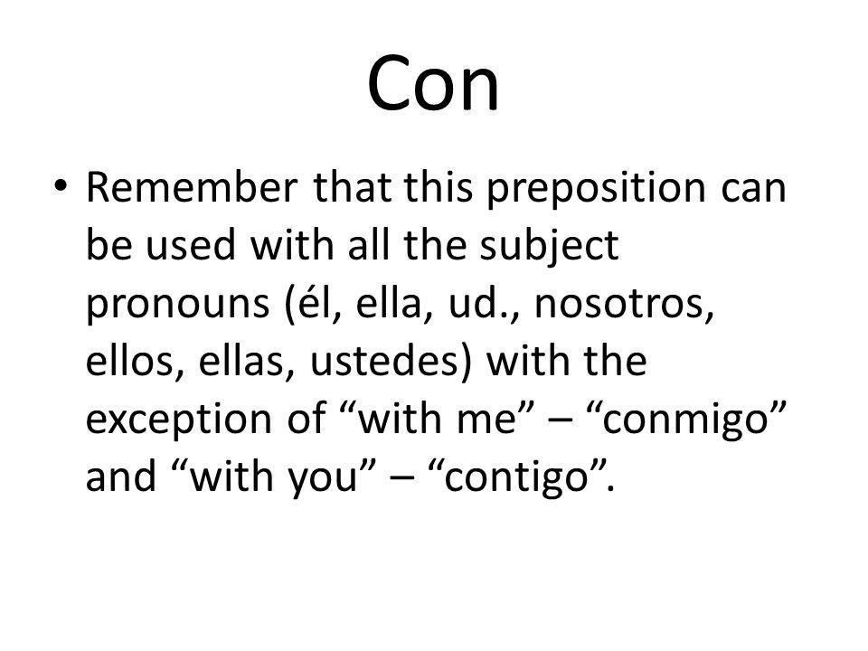 Con Remember that this preposition can be used with all the subject pronouns (él, ella, ud., nosotros, ellos, ellas, ustedes) with the exception of with me – conmigo and with you – contigo .