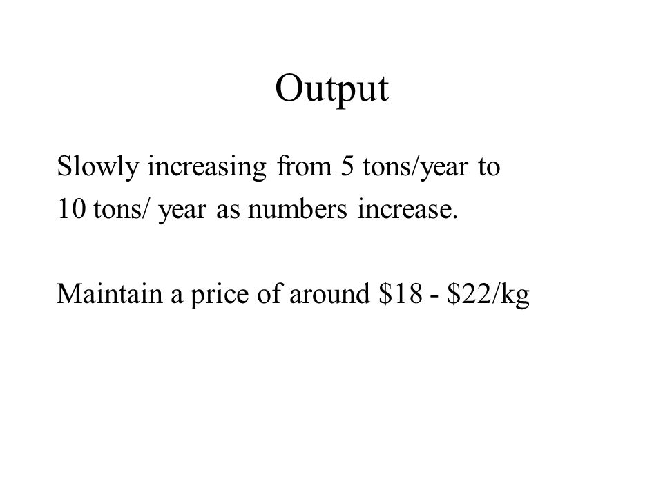 Output Slowly increasing from 5 tons/year to 10 tons/ year as numbers increase.