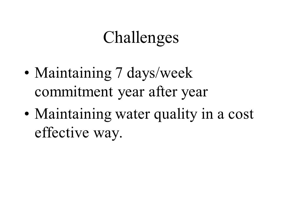 Challenges Maintaining 7 days/week commitment year after year Maintaining water quality in a cost effective way.