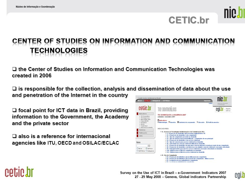 Survey on the Use of ICT in Brazil – e-Government Indicators May 2008 – Geneva, Global indicators Partnership CETIC.br  focal point for ICT data in Brazil, providing information to the Government, the Academy and the private sector  also is a reference for internacional agencies like  also is a reference for internacional agencies like ITU, OECD and OSILAC/ECLAC  the Center of Studies on Information and Communication Technologies was created in 2006  is responsible for the collection, analysis and dissemination of data about the use and penetration of the Internet in the country