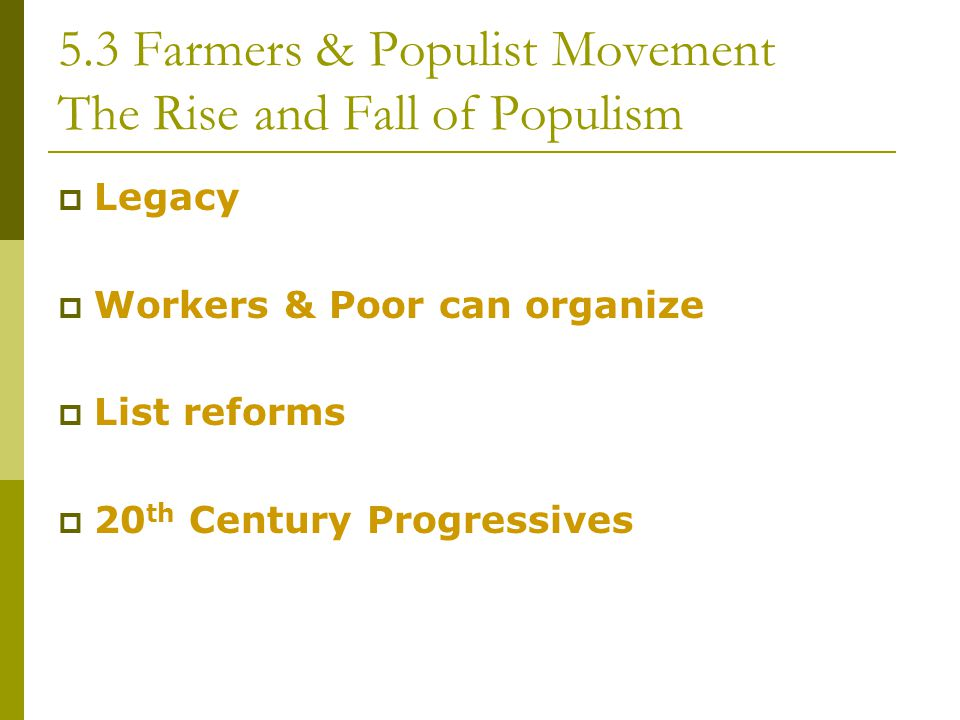 5.3 Farmers & Populist Movement The Rise and Fall of Populism  Legacy  Workers & Poor can organize  List reforms  20 th Century Progressives