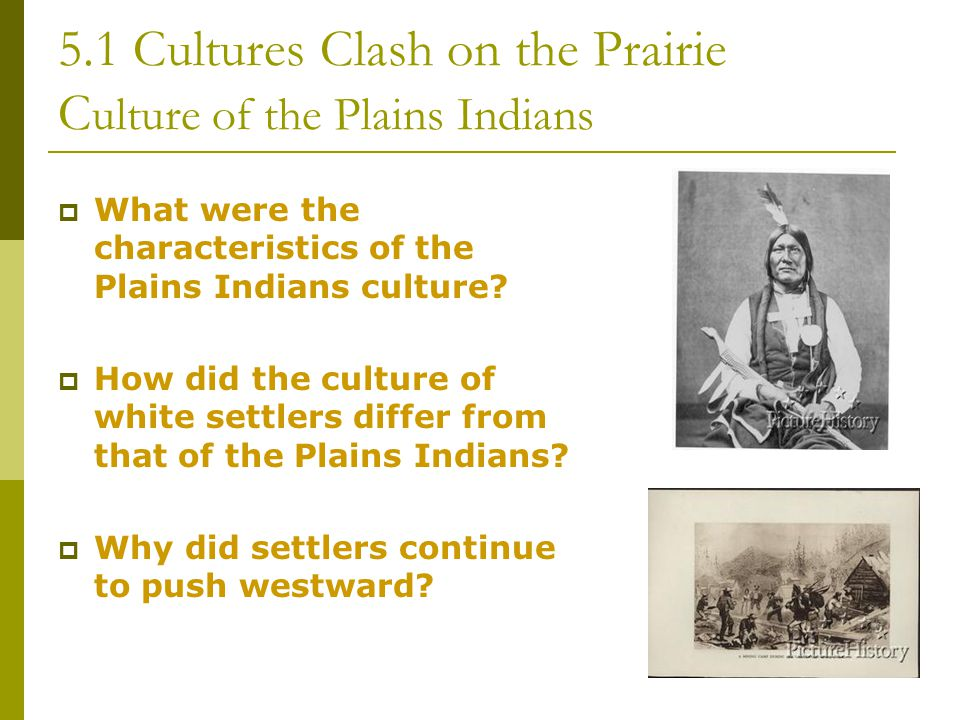 5.1 Cultures Clash on the Prairie C ulture of the Plains Indians  What were the characteristics of the Plains Indians culture?  How did the culture