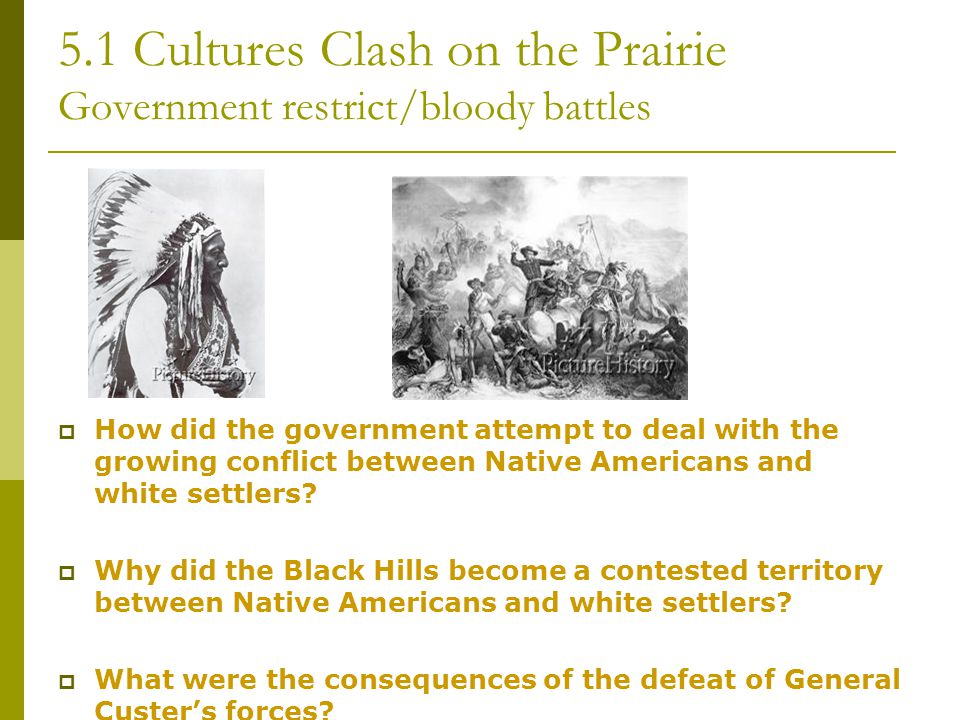 5.1 Cultures Clash on the Prairie Government restrict/bloody battles  How did the government attempt to deal with the growing conflict between Native