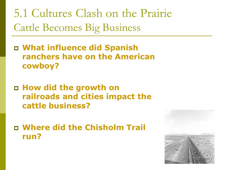 5.1 Cultures Clash on the Prairie Cattle Becomes Big Business  What influence did Spanish ranchers have on the American cowboy?  How did the growth