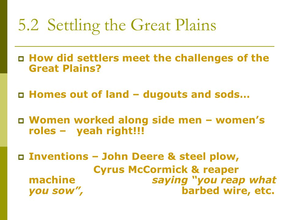 5.2 Settling the Great Plains  How did settlers meet the challenges of the Great Plains?  Homes out of land – dugouts and sods…  Women worked along