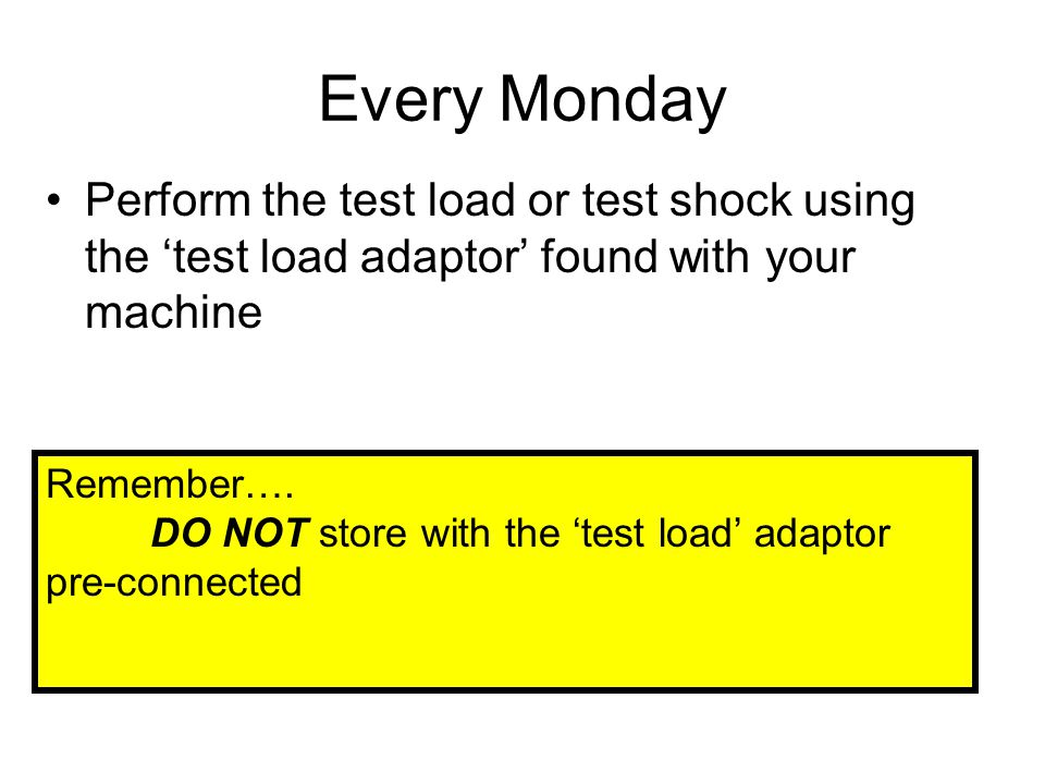 Every Monday Perform the test load or test shock using the 'test load adaptor' found with your machine Remember…. DO NOT store with the 'test load' ad