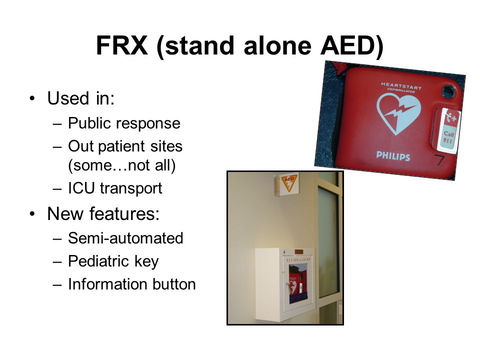 FRX (stand alone AED) Used in: –Public response –Out patient sites (some…not all) –ICU transport New features: –Semi-automated –Pediatric key –Informa